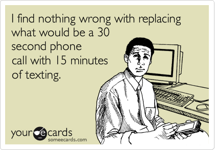 I find nothing wrong with replacing what would be a 30second phonecall with 15 minutesof texting.
