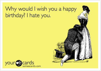 Why would I wish you a happybirthday? I hate you.
