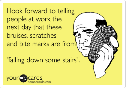 """I look forward to telling people at work the  next day that these bruises, scratches and bite marks are from  """"falling down some stairs""""."""