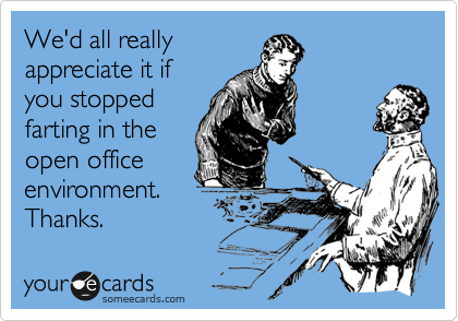 We'd all reallyappreciate it ifyou stoppedfarting in theopen officeenvironment. Thanks.