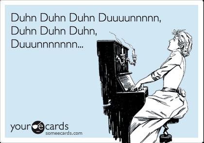 Duhn Duhn Duhn Duuuunnnnn,Duhn Duhn Duhn,Duuunnnnnnn...