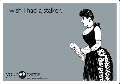 I wish I had a stalker.