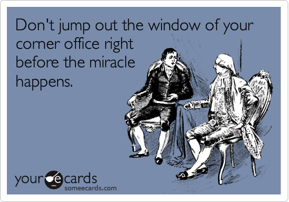 Don't jump out the window of your corner office rightbefore the miraclehappens.