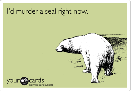 I'd murder a seal right now.