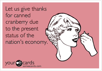Let us give thanks for cannedcranberry dueto the presentstatus of thenation's economy.