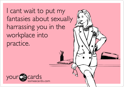 I cant wait to put myfantasies about sexuallyharrassing you in theworkplace intopractice.