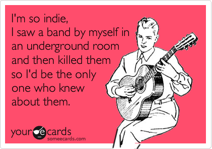 I'm so indie,I saw a band by myself inan underground roomand then killed themso I'd be the onlyone who knewabout them.