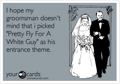 """I hope my groomsman doesn't mind that i picked  """"Pretty Fly For A  White Guy"""" as his entrance theme."""