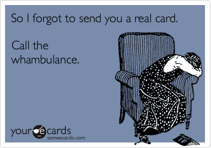 So I forgot to send you a real card. 