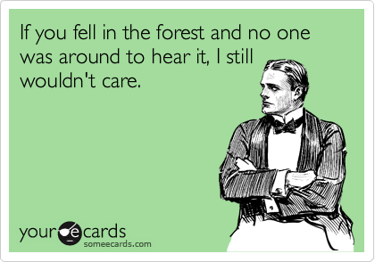 If you fell in the forest and no one was around to hear it, I still