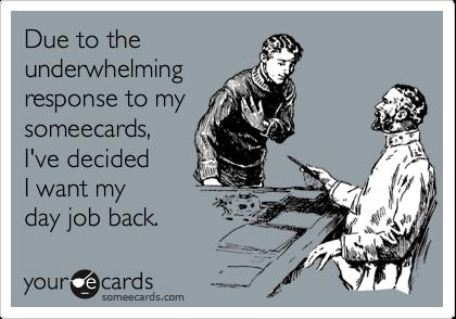 Due to theunderwhelmingresponse to mysomeecards,I've decidedI want myday job back.