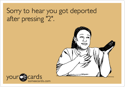"Sorry to hear you got deported after pressing ""2""."