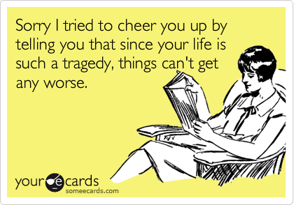 Sorry I tried to cheer you up by telling you that since your life is such a tragedy, things can't getany worse.
