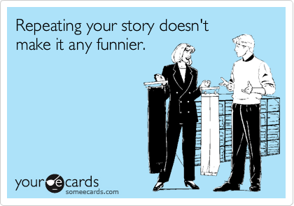 Repeating your story doesn't