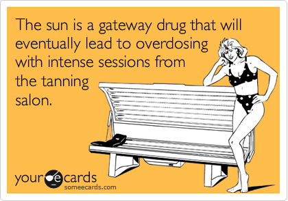 The sun is a gateway drug that will eventually lead to overdosing