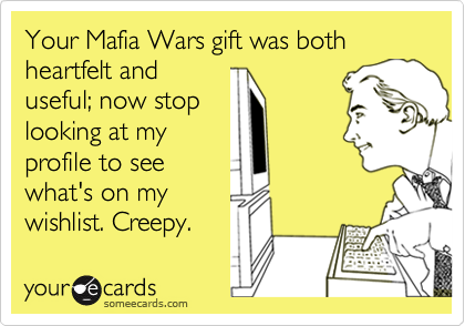 Your Mafia Wars gift was both heartfelt anduseful; now stoplooking at myprofile to seewhat's on mywishlist. Creepy.
