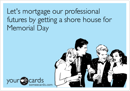 Let's mortgage our professional futures by getting a shore house for Memorial Day
