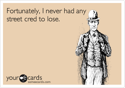 Fortunately, I never had anystreet cred to lose.