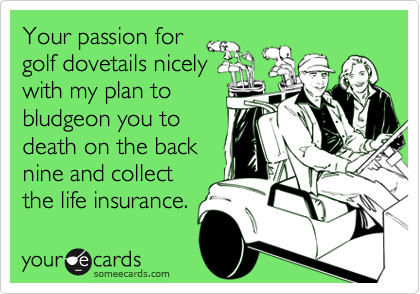 Your passion forgolf dovetails nicelywith my plan tobludgeon you todeath on the backnine and collectthe life insurance.