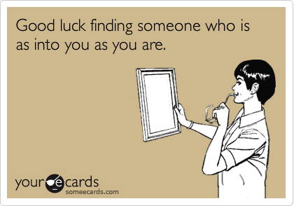 Good luck finding someone who is as into you as you are.