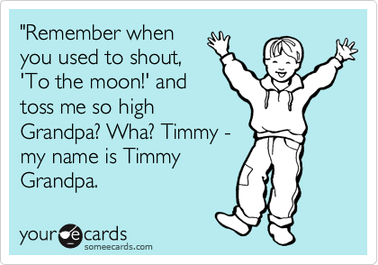 """""""Remember when you used to shout, 'To the moon!' and toss me so high Grandpa? Wha? Timmy - my name is Timmy Grandpa."""
