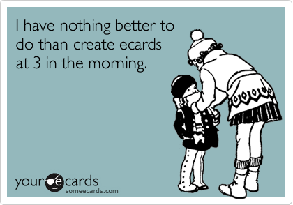 I have nothing better todo than create ecardsat 3 in the morning.