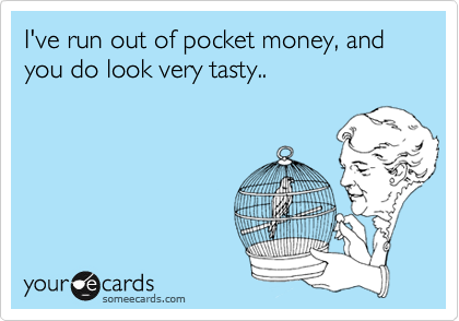 I've run out of pocket money, and you do look very tasty..