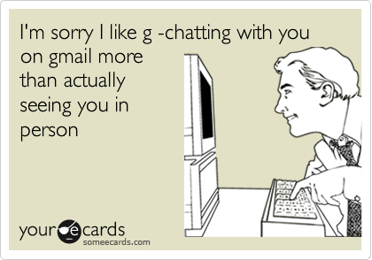 I'm sorry I like g -chatting with you on gmail morethan actuallyseeing you inperson