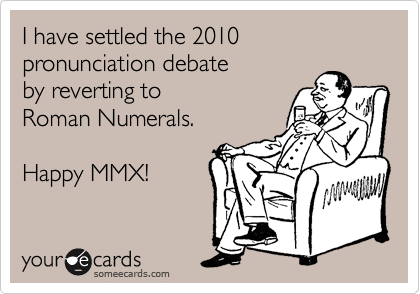 I have settled the 2010 pronunciation debate  by reverting to  Roman Numerals.   Happy MMX!