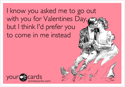 I know you asked me to go out with you for Valentines Day,