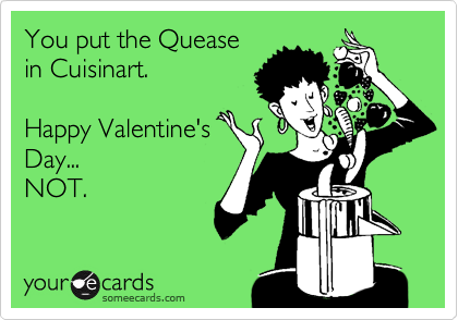 You put the Quease in Cuisinart.  Happy Valentine's Day... NOT.