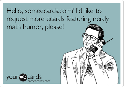 Hello, someecards.com? I'd like to request more ecards featuring nerdy math humor, please!