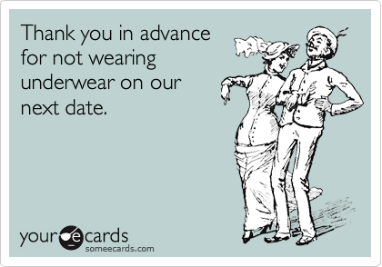 Thank you in advancefor not wearingunderwear on ournext date.