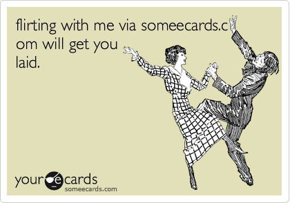 flirting with me via someecards.c om will get you laid.