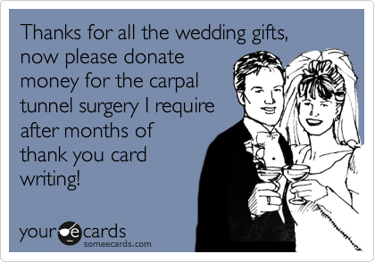 Thanks for all the wedding gifts, now please donate money for the carpal tunnel surgery I require after months of thank you card writing!