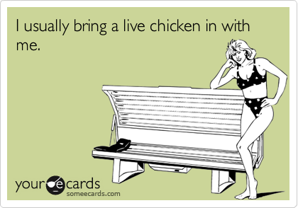 I usually bring a live chicken in with me.