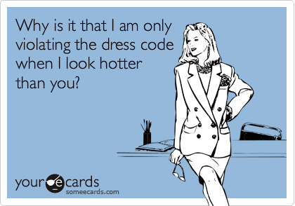 Why is it that I am only violating the dress code when I look hotter than you?