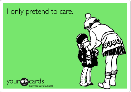 I only pretend to care.