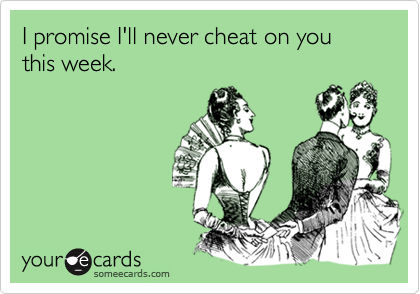 I promise I'll never cheat on you this week.