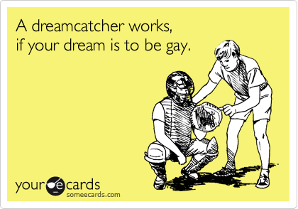 A Dreamcatcher Works If Your Dream Is To Be Gay Reminders Ecard Fascinating Dream Catcher Works