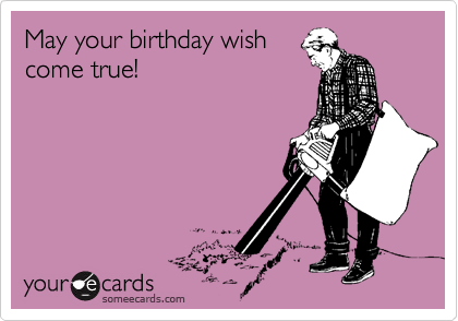 May your birthday wish come true!
