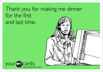 Thank you for making me dinner for the first and last time.