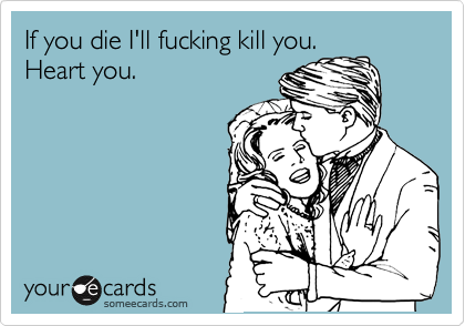 If you die I'll fucking kill you. Heart you.
