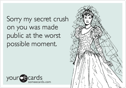 Sorry my secret crush on you was made public at the worst possible moment.