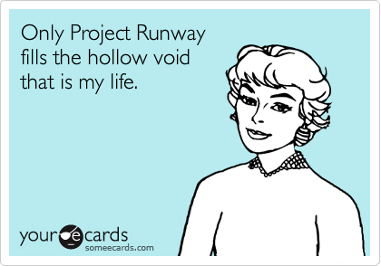 Only Project Runwayfills the hollow voidthat is my life.