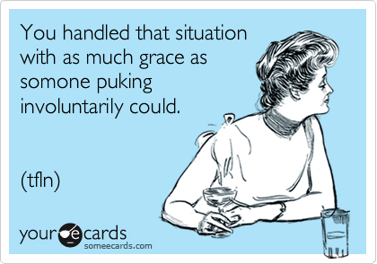 You handled that situation with as much grace as somone puking involuntarily could.   (tfln)