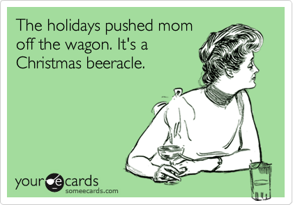 The holidays pushed mom off the wagon. It's a Christmas beeracle.