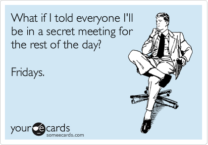 What if I told everyone I'll  be in a secret meeting for  the rest of the day?   Fridays.