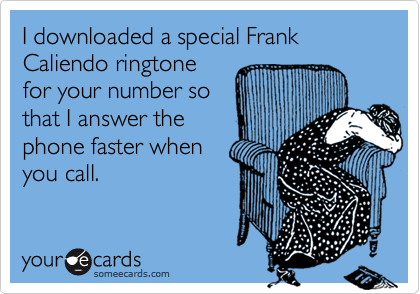 I downloaded a special Frank Caliendo ringtonefor your number sothat I answer thephone faster when you call.