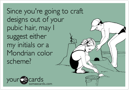 Since you're going to craft designs out of yourpubic hair, may I suggest eithermy initials or a Mondrian color scheme?